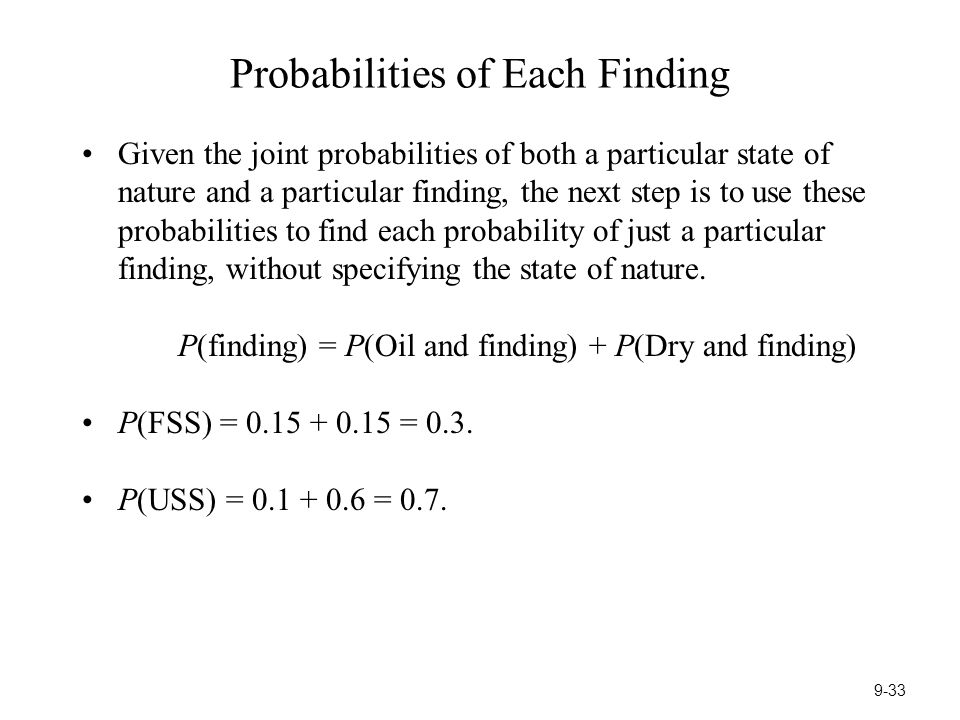 Probabilities of Each Finding Given the joint probabilities of both a particular state of nature and a particular finding, the next step is to use these probabilities to find each probability of just a particular finding, without specifying the state of nature.