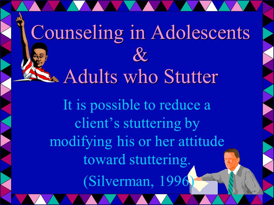Counseling in Adolescents & Adults who Stutter It is possible to reduce a client's stuttering by modifying his or her attitude toward stuttering. (Sil