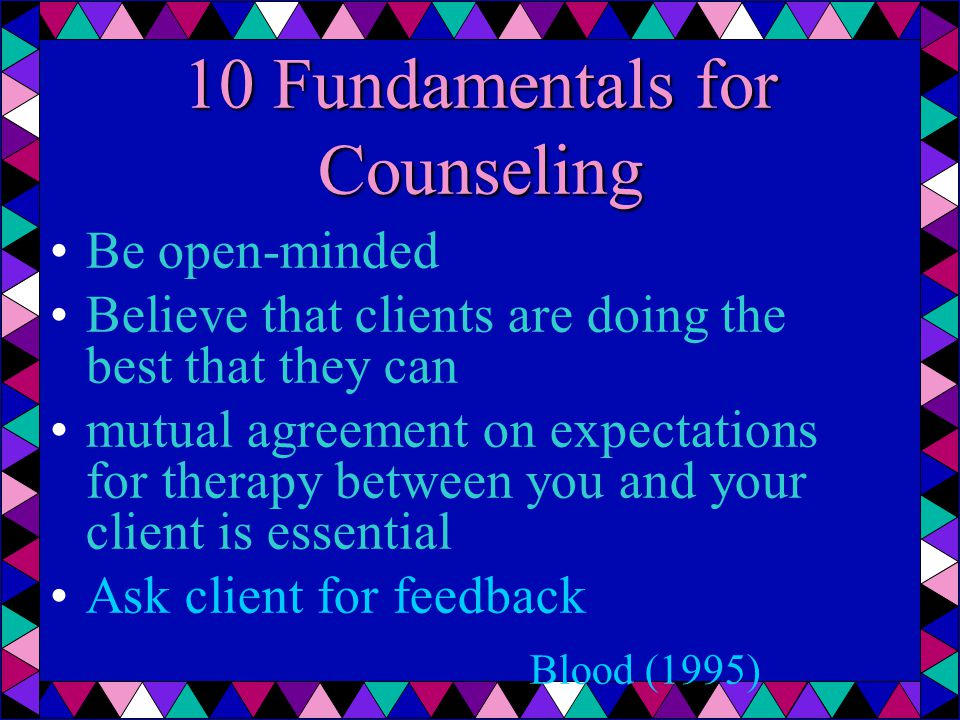 Be open-minded Believe that clients are doing the best that they can mutual agreement on expectations for therapy between you and your client is essential Ask client for feedback Blood (1995) 10 Fundamentals for Counseling