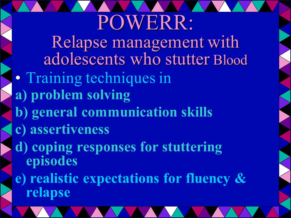 POWERR: Relapse management with adolescents who stutter Blood Training techniques in a) problem solving b) general communication skills c) assertiveness d) coping responses for stuttering episodes e) realistic expectations for fluency & relapse