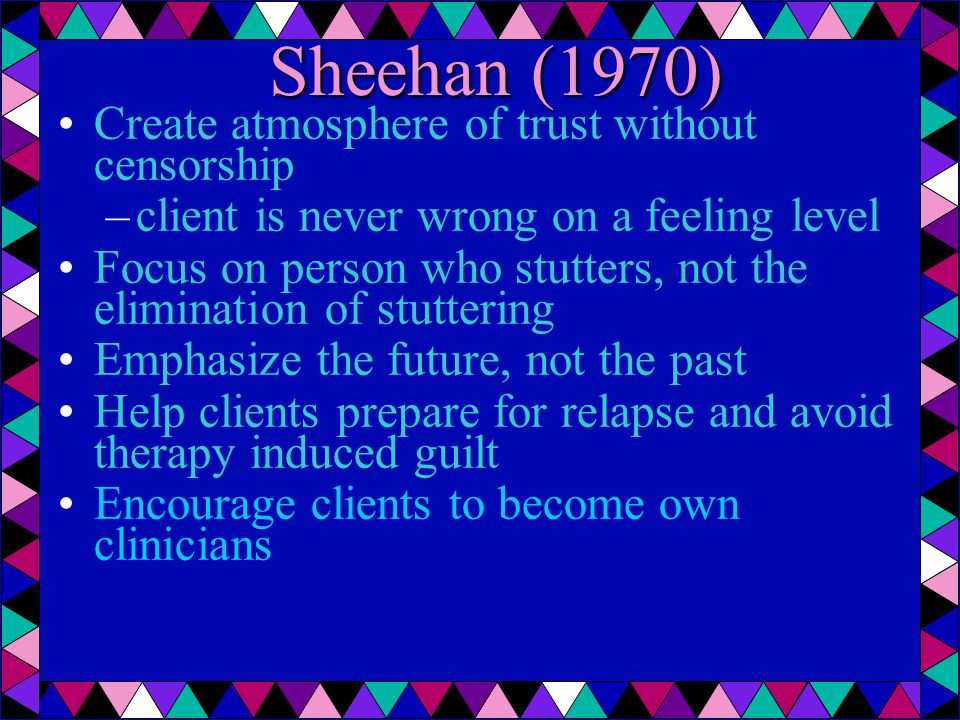 Sheehan (1970) Create atmosphere of trust without censorship –client is never wrong on a feeling level Focus on person who stutters, not the elimination of stuttering Emphasize the future, not the past Help clients prepare for relapse and avoid therapy induced guilt Encourage clients to become own clinicians