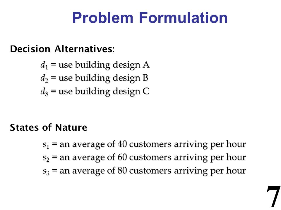 8 Problem Formulation Payoff Table: - The consequence resulting from a specific combination of a decision alternative and a state of nature is a payoff.