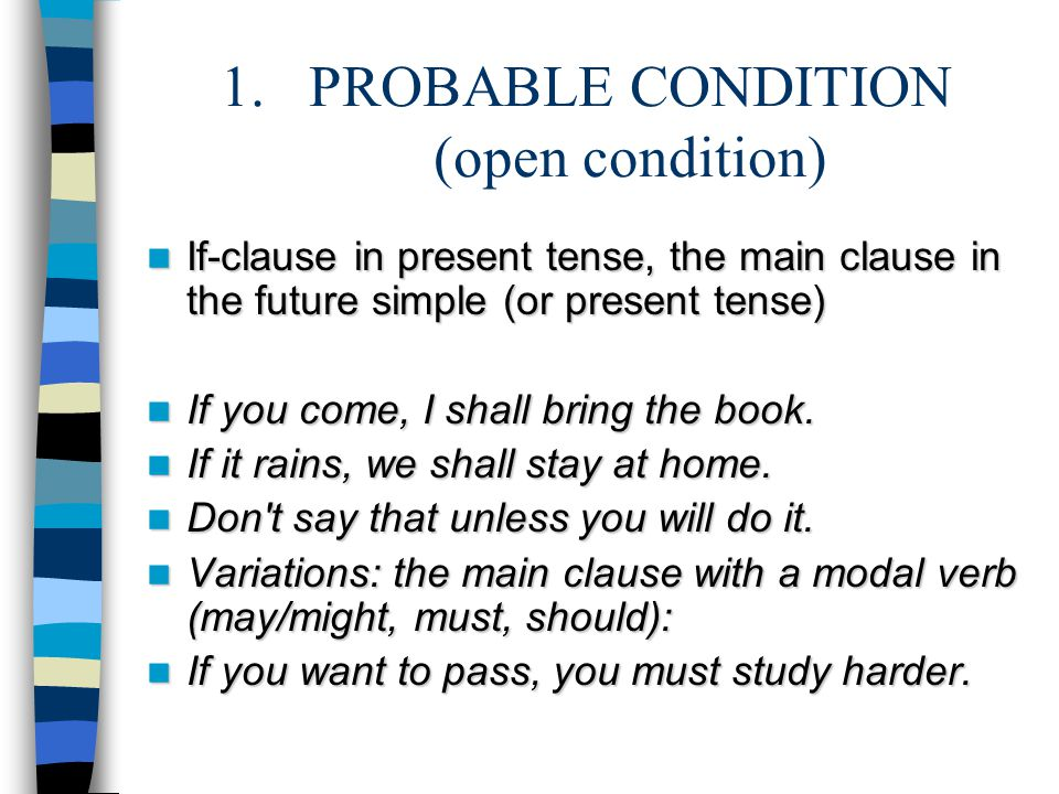 1.PROBABLE CONDITION (open condition) If-clause in present tense, the main clause in the future simple (or present tense) If-clause in present tense, the main clause in the future simple (or present tense) If you come, I shall bring the book.