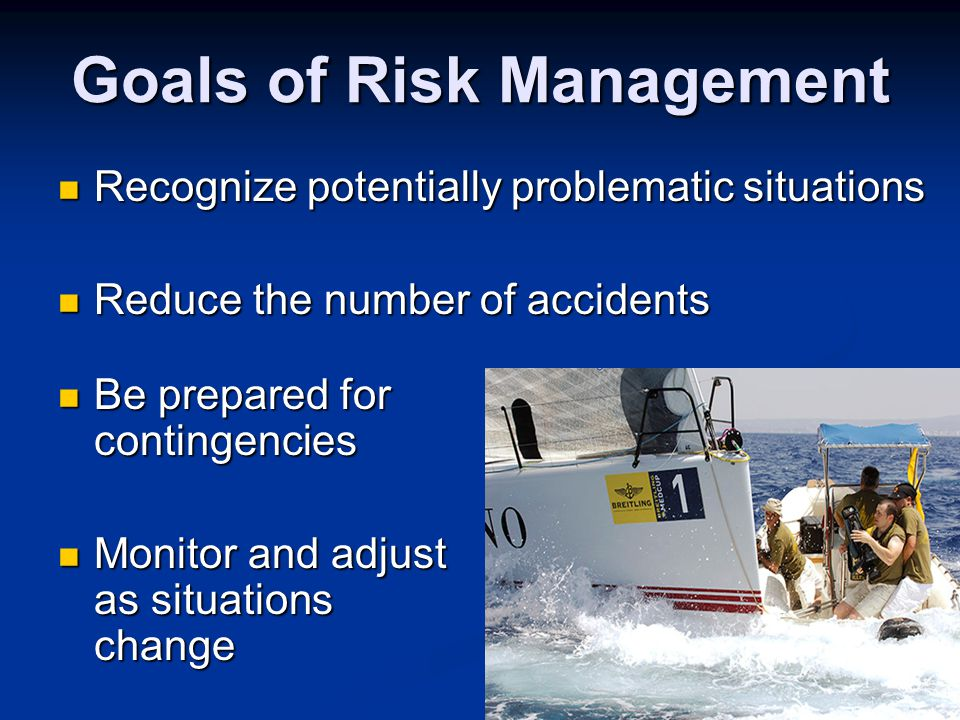 Goals of Risk Management Recognize potentially problematic situations Recognize potentially problematic situations Reduce the number of accidents Reduce the number of accidents Be prepared for contingencies Be prepared for contingencies Monitor and adjust as situations change Monitor and adjust as situations change
