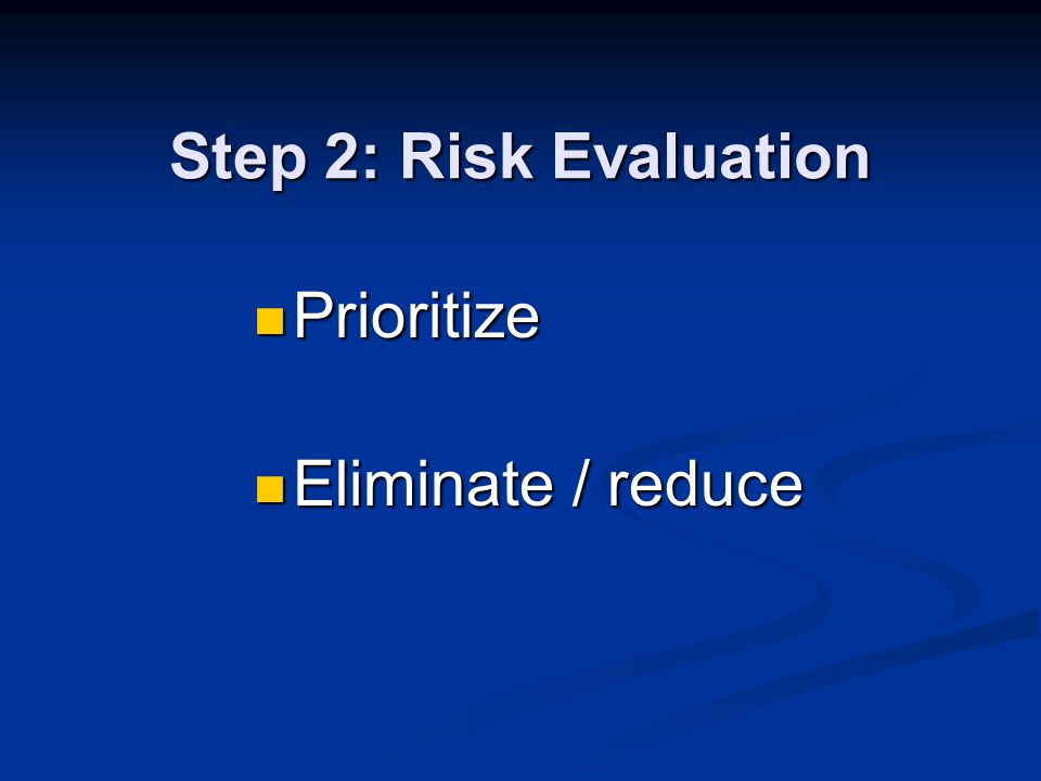 Step 2: Risk Evaluation Prioritize Prioritize Eliminate / reduce Eliminate / reduce