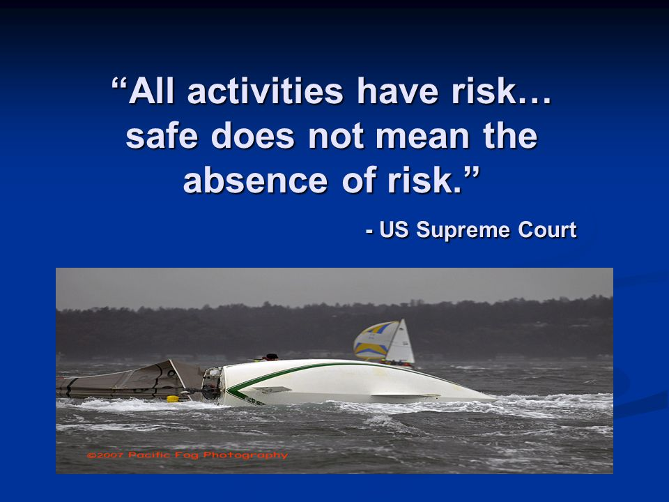 All activities have risk… safe does not mean the absence of risk. - US Supreme Court