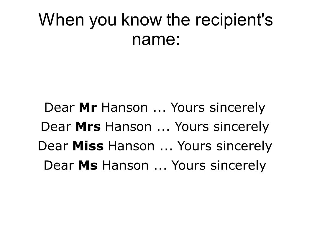 When you know the recipient's name: Dear Mr Hanson... Yours sincerely Dear Mrs Hanson... Yours sincerely Dear Miss Hanson... Yours sincerely Dear Ms H