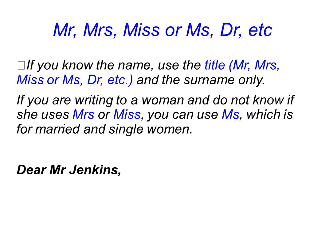Mr, Mrs, Miss or Ms, Dr, etc If you know the name, use the title (Mr, Mrs, Miss or Ms, Dr, etc.) and the surname only. If you are writing to a woman a