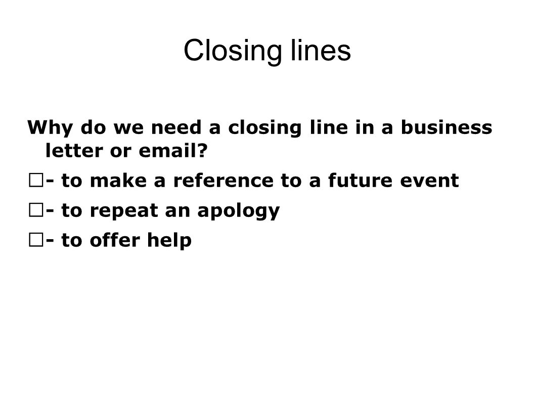 Closing lines Why do we need a closing line in a business letter or email? - to make a reference to a future event - to repeat an apology - to offer h