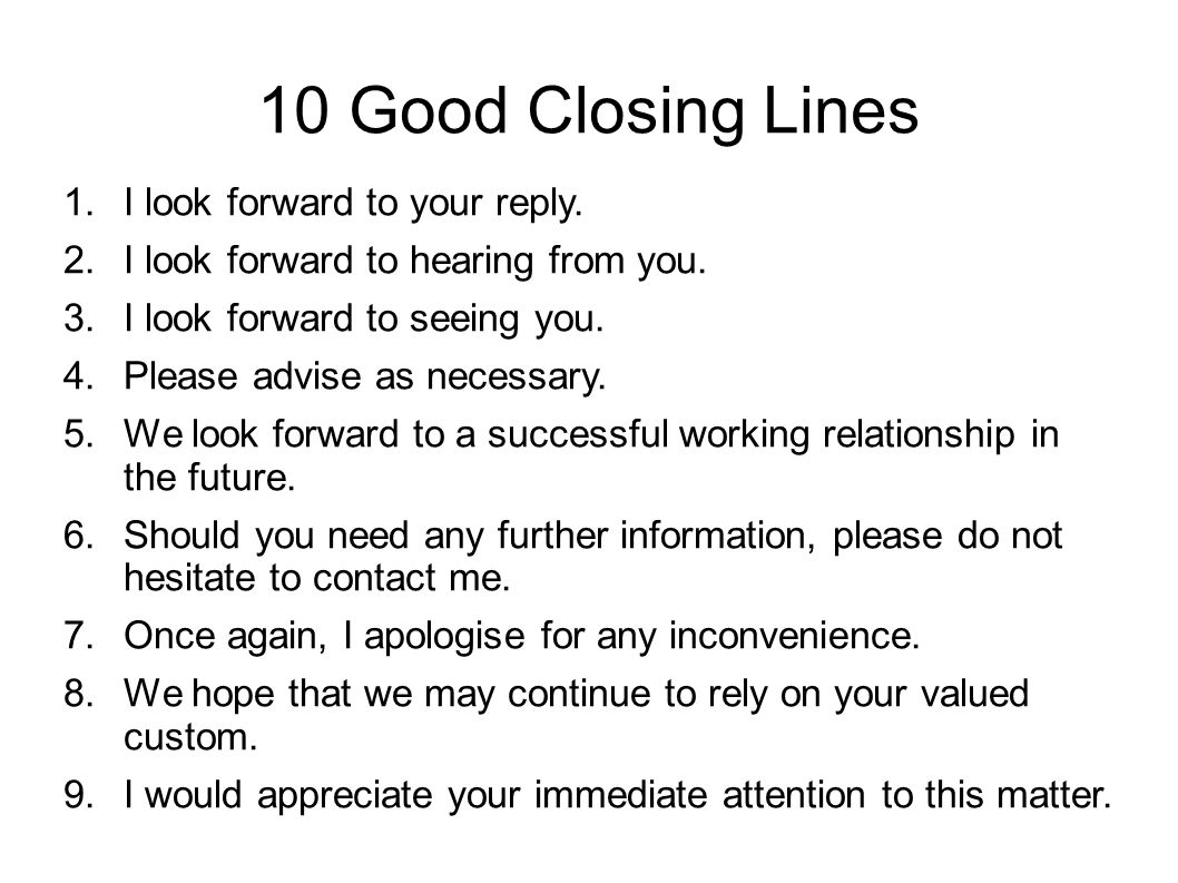 10 Good Closing Lines 1.I look forward to your reply. 2.I look forward to hearing from you. 3.I look forward to seeing you. 4.Please advise as necessa