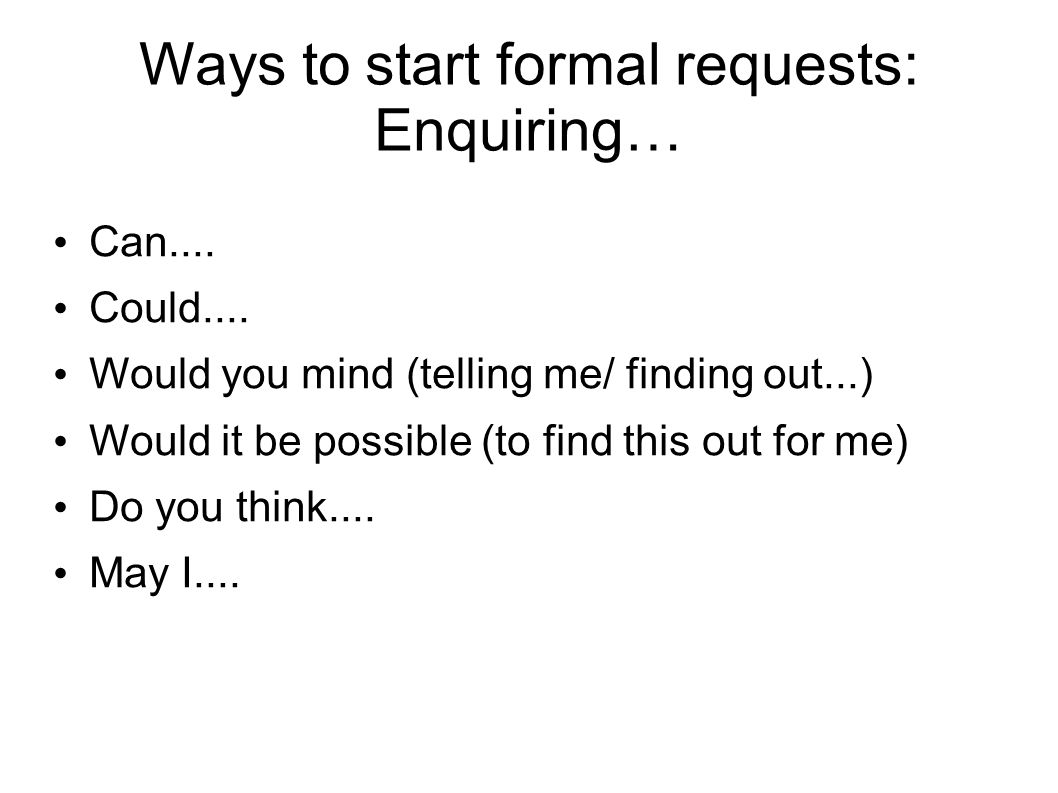 Ways to start formal requests: Enquiring… Can.... Could.... Would you mind (telling me/ finding out...) Would it be possible (to find this out for me)