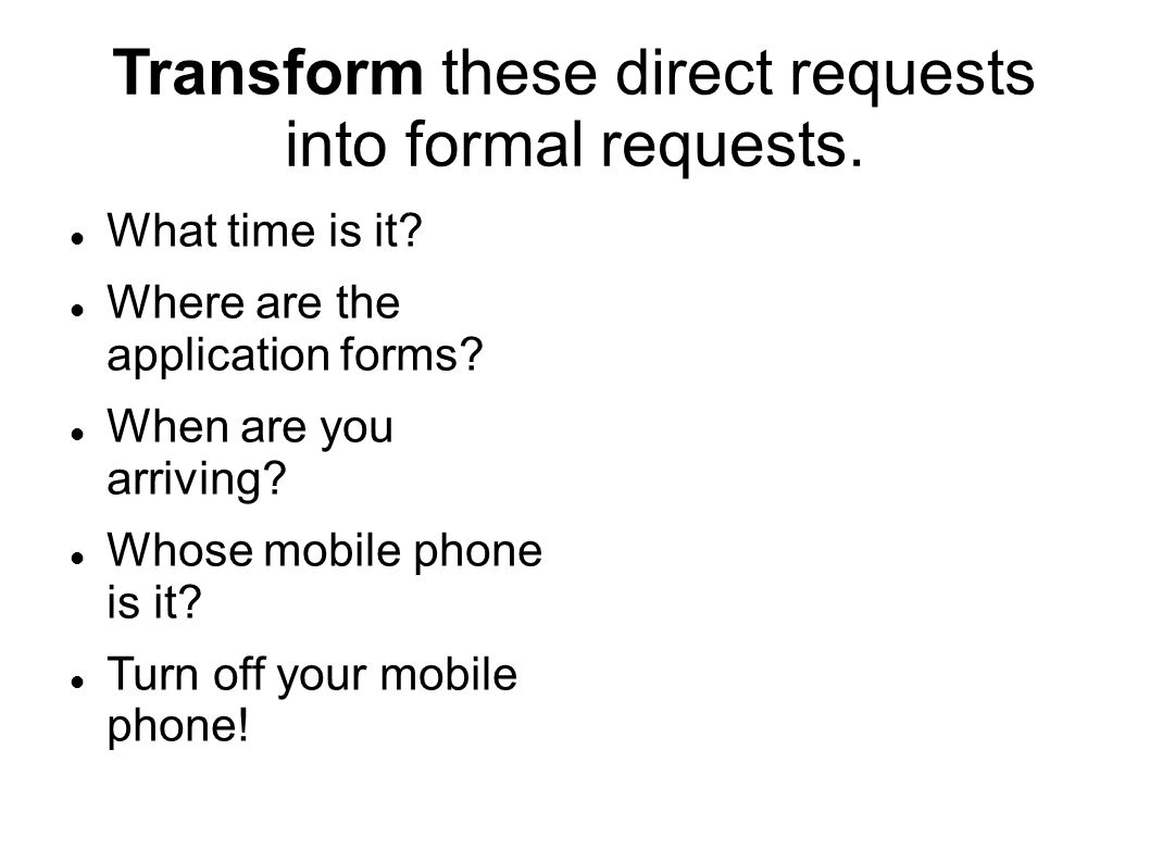 Transform these direct requests into formal requests. What time is it? Where are the application forms? When are you arriving? Whose mobile phone is i