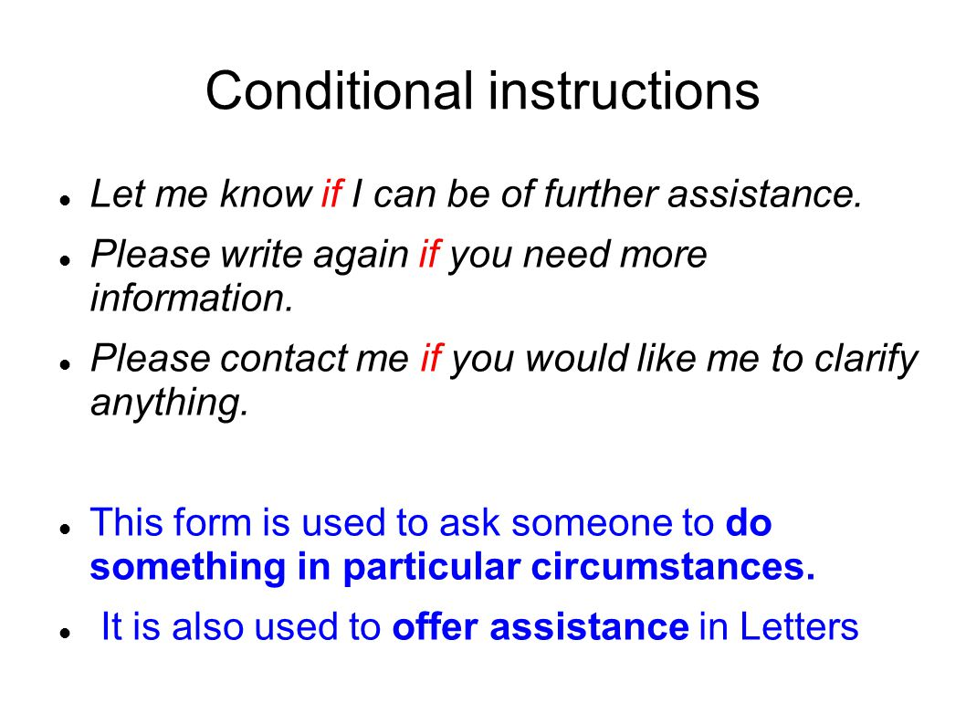 Conditional instructions Let me know if I can be of further assistance. Please write again if you need more information. Please contact me if you woul