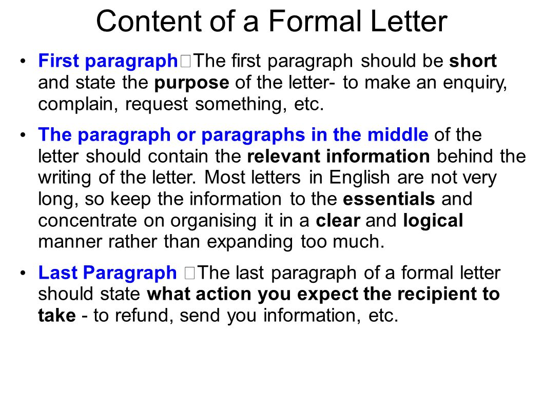 Content of a Formal Letter First paragraph The first paragraph should be short and state the purpose of the letter- to make an enquiry, complain, requ