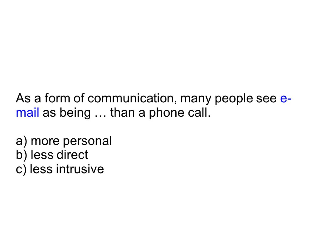 As a form of communication, many people see e- mail as being … than a phone call. a) more personal b) less direct c) less intrusive