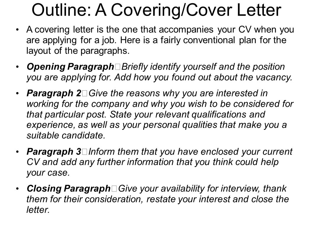 Outline: A Covering/Cover Letter A covering letter is the one that accompanies your CV when you are applying for a job. Here is a fairly conventional