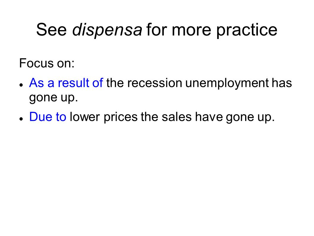 See dispensa for more practice Focus on: As a result of the recession unemployment has gone up. Due to lower prices the sales have gone up.