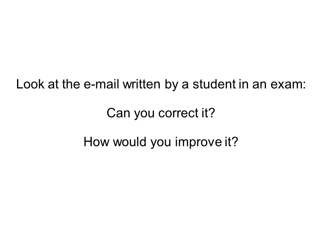 Look at the e-mail written by a student in an exam: Can you correct it? How would you improve it?