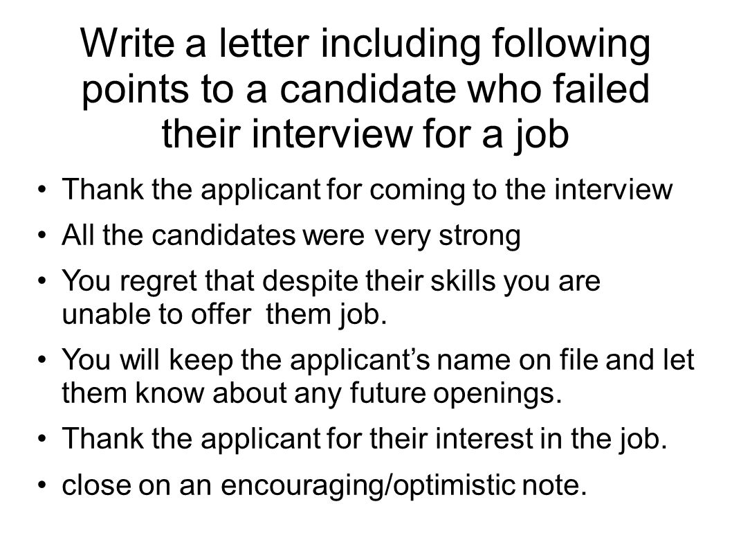Write a letter including following points to a candidate who failed their interview for a job Thank the applicant for coming to the interview All the