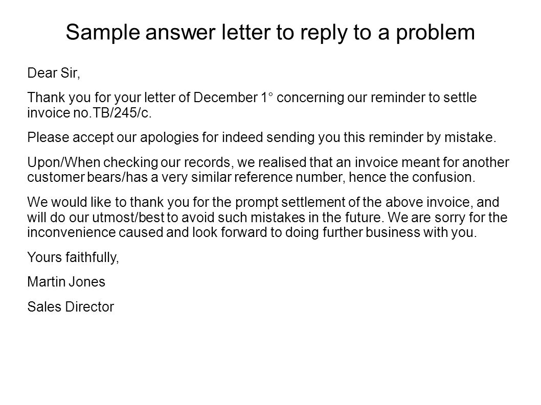 Sample answer letter to reply to a problem Dear Sir, Thank you for your letter of December 1° concerning our reminder to settle invoice no.TB/245/c. P