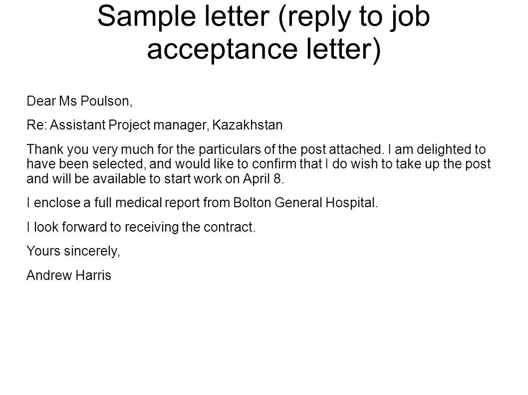 Sample letter (reply to job acceptance letter) Dear Ms Poulson, Re: Assistant Project manager, Kazakhstan Thank you very much for the particulars of t