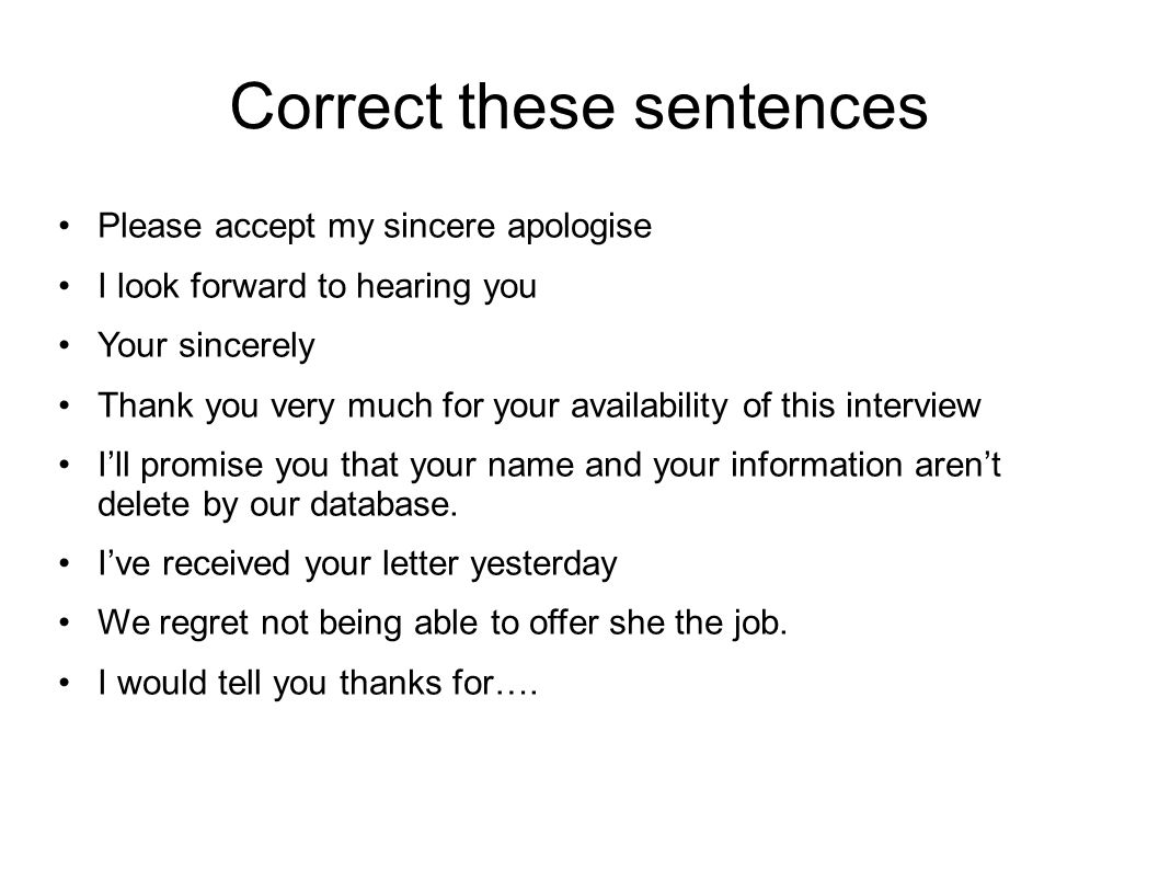 Correct these sentences Please accept my sincere apologise I look forward to hearing you Your sincerely Thank you very much for your availability of t