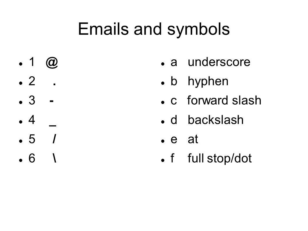 Emails and symbols 1 @ 2. 3 - 4 _ 5 / 6 \ a underscore b hyphen c forward slash d backslash e at f full stop/dot
