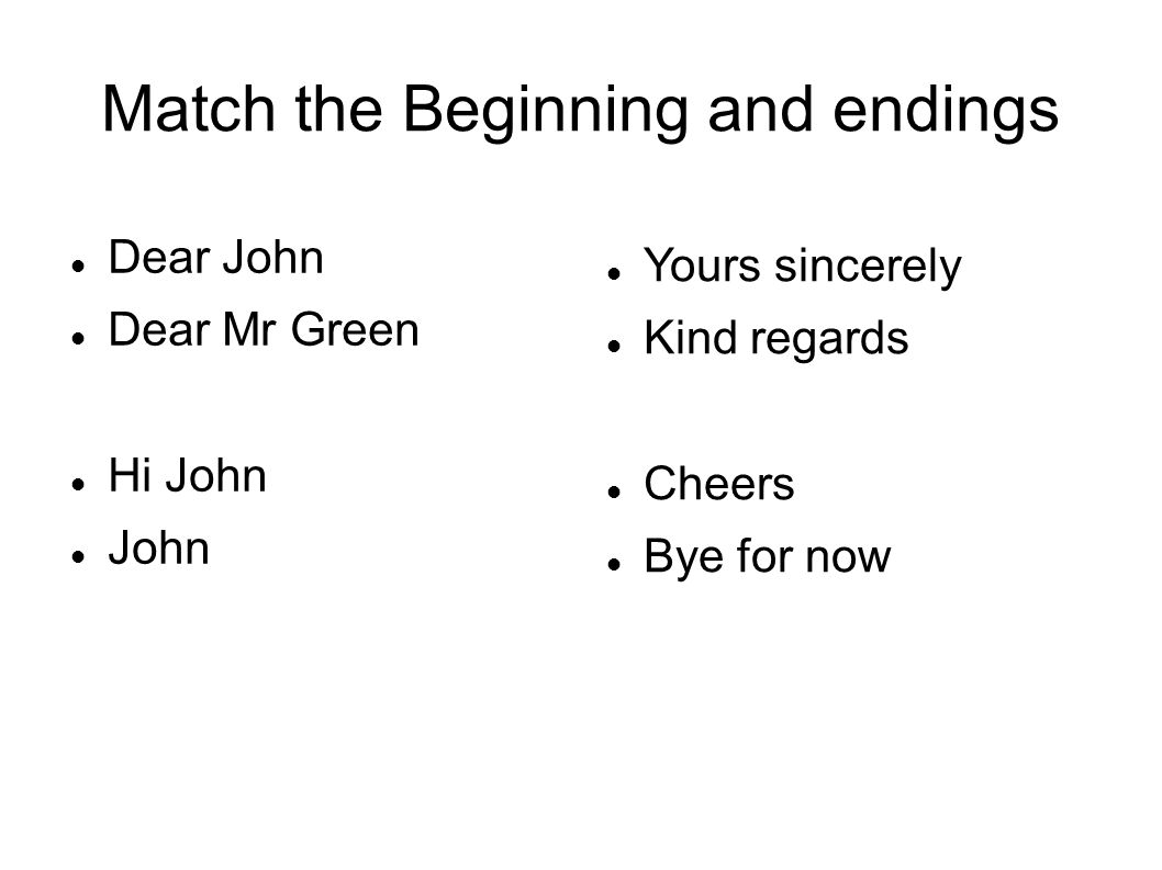 Match the Beginning and endings Dear John Dear Mr Green Hi John John Yours sincerely Kind regards Cheers Bye for now