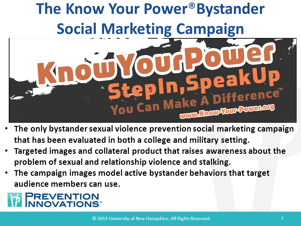 The Know Your Power®Bystander Social Marketing Campaign © 2014 University of New Hampshire. All Rights Reserved.7 The only bystander sexual violence p