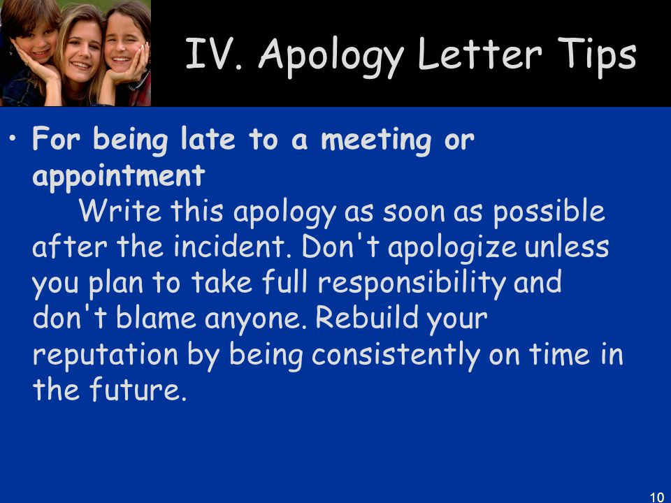 10 IV. Apology Letter Tips For being late to a meeting or appointment Write this apology as soon as possible after the incident. Don't apologize unles