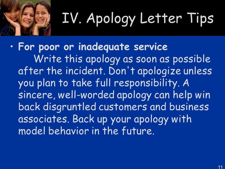 11 IV. Apology Letter Tips For poor or inadequate service Write this apology as soon as possible after the incident. Don't apologize unless you plan t
