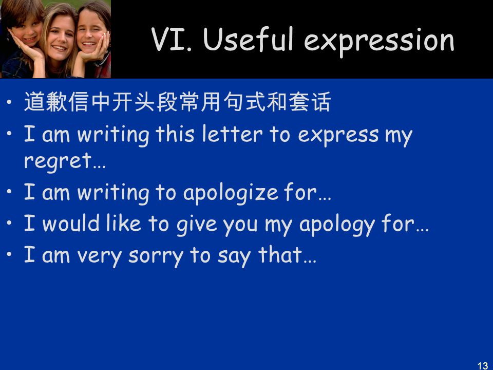 13 VI. Useful expression 道歉信中开头段常用句式和套话 I am writing this letter to express my regret… I am writing to apologize for… I would like to give you my apol