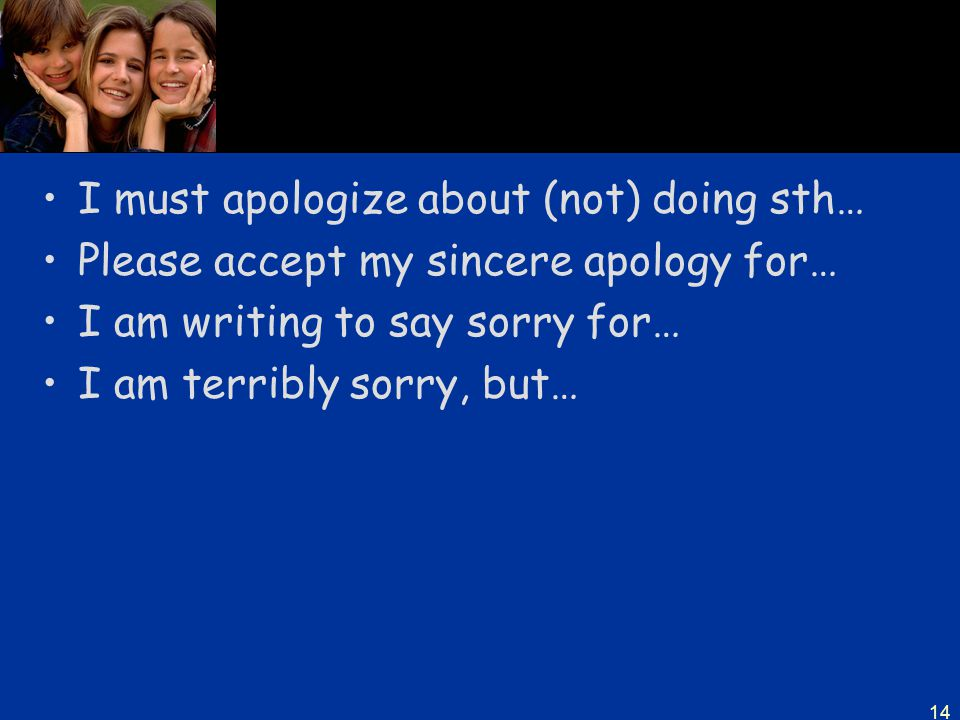 14 I must apologize about (not) doing sth… Please accept my sincere apology for… I am writing to say sorry for… I am terribly sorry, but…