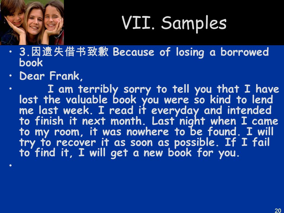 20 VII. Samples 3. 因遗失借书致歉 Because of losing a borrowed book Dear Frank, I am terribly sorry to tell you that I have lost the valuable book you were s
