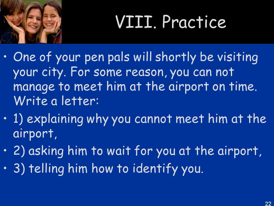 22 VIII. Practice One of your pen pals will shortly be visiting your city. For some reason, you can not manage to meet him at the airport on time. Wri