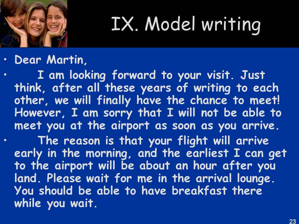 23 IX. Model writing Dear Martin, I am looking forward to your visit. Just think, after all these years of writing to each other, we will finally have