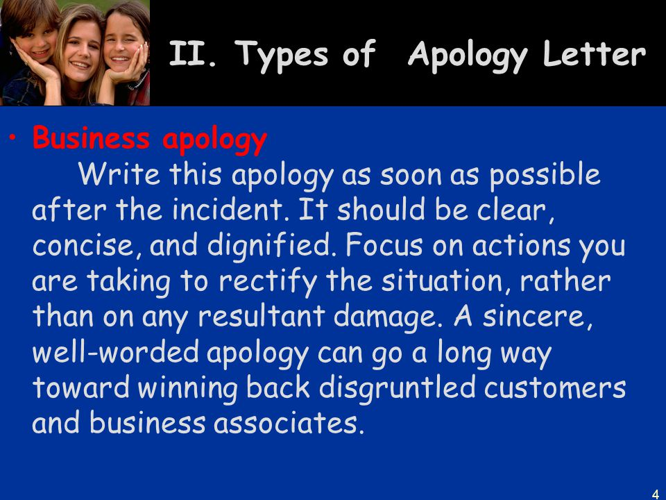 4 II. Types of Apology Letter Business apology Write this apology as soon as possible after the incident. It should be clear, concise, and dignified.