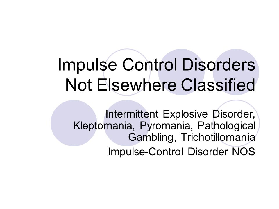 Impulse Control Disorders Not Elsewhere Classified Intermittent Explosive Disorder, Kleptomania, Pyromania, Pathological Gambling, Trichotillomania Impulse-Control Disorder NOS