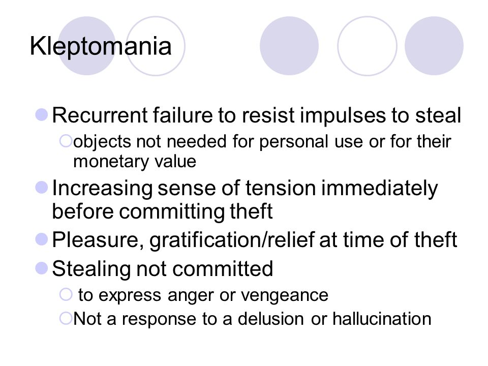 Kleptomania Recurrent failure to resist impulses to steal  objects not needed for personal use or for their monetary value Increasing sense of tension immediately before committing theft Pleasure, gratification/relief at time of theft Stealing not committed  to express anger or vengeance  Not a response to a delusion or hallucination
