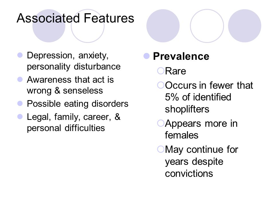Associated Features Depression, anxiety, personality disturbance Awareness that act is wrong & senseless Possible eating disorders Legal, family, career, & personal difficulties Prevalence  Rare  Occurs in fewer that 5% of identified shoplifters  Appears more in females  May continue for years despite convictions