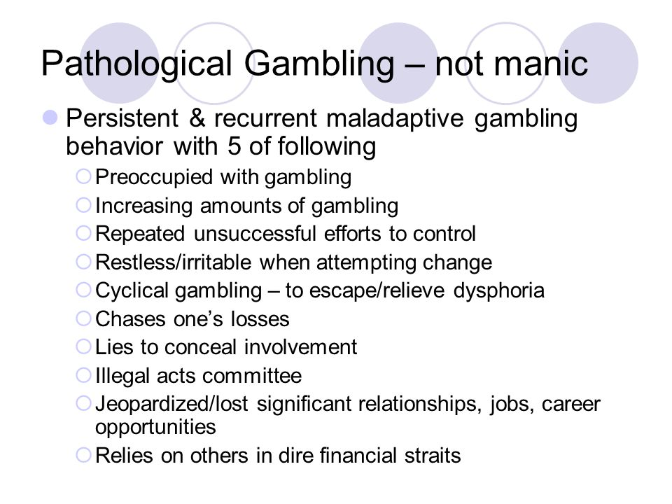 Pathological Gambling – not manic Persistent & recurrent maladaptive gambling behavior with 5 of following  Preoccupied with gambling  Increasing amounts of gambling  Repeated unsuccessful efforts to control  Restless/irritable when attempting change  Cyclical gambling – to escape/relieve dysphoria  Chases one's losses  Lies to conceal involvement  Illegal acts committee  Jeopardized/lost significant relationships, jobs, career opportunities  Relies on others in dire financial straits