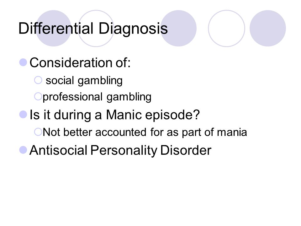 Differential Diagnosis Consideration of:  social gambling  professional gambling Is it during a Manic episode.