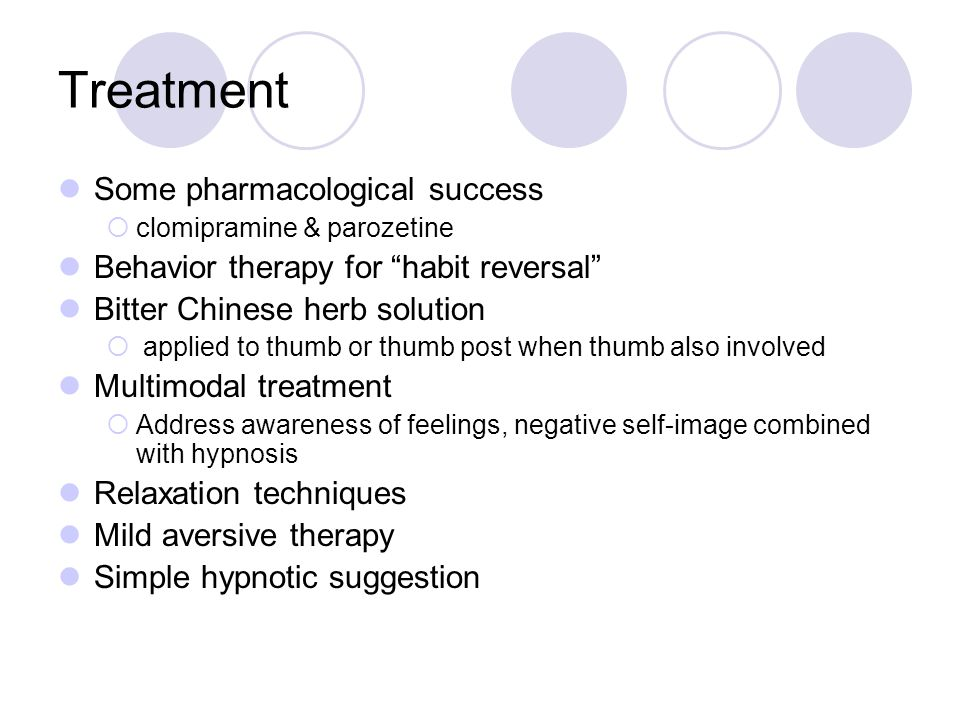 Treatment Some pharmacological success  clomipramine & parozetine Behavior therapy for habit reversal Bitter Chinese herb solution  applied to thumb or thumb post when thumb also involved Multimodal treatment  Address awareness of feelings, negative self-image combined with hypnosis Relaxation techniques Mild aversive therapy Simple hypnotic suggestion