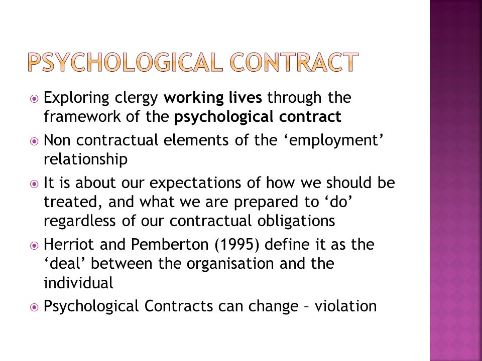  Exploring clergy working lives through the framework of the psychological contract  Non contractual elements of the 'employment' relationship  It is about our expectations of how we should be treated, and what we are prepared to 'do' regardless of our contractual obligations  Herriot and Pemberton (1995) define it as the 'deal' between the organisation and the individual  Psychological Contracts can change – violation