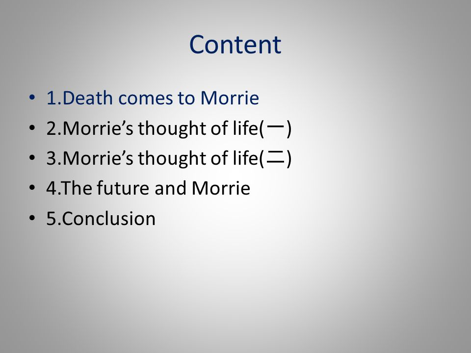 Content 1.Death comes to Morrie 2.Morrie's thought of life( 一 ) 3.Morrie's thought of life( 二 ) 4.The future and Morrie 5.Conclusion