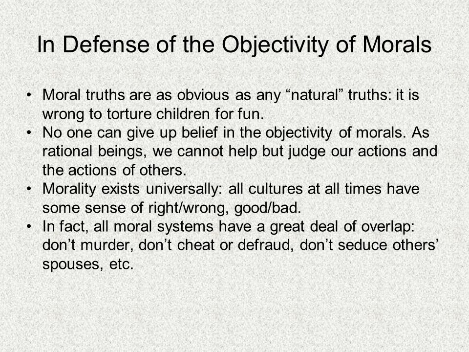 In Defense of the Objectivity of Morals Moral truths are as obvious as any natural truths: it is wrong to torture children for fun.