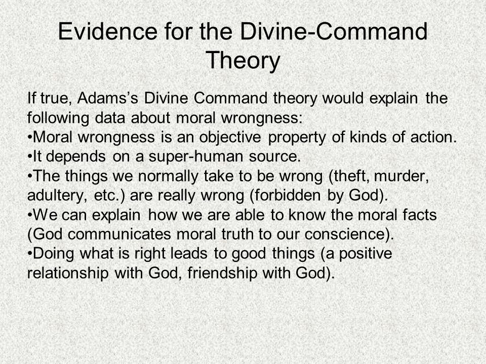 Evidence for the Divine-Command Theory If true, Adams's Divine Command theory would explain the following data about moral wrongness: Moral wrongness is an objective property of kinds of action.