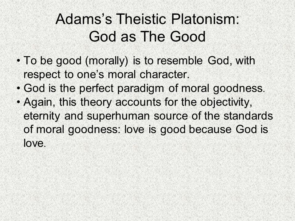 Adams's Theistic Platonism: God as The Good To be good (morally) is to resemble God, with respect to one's moral character.