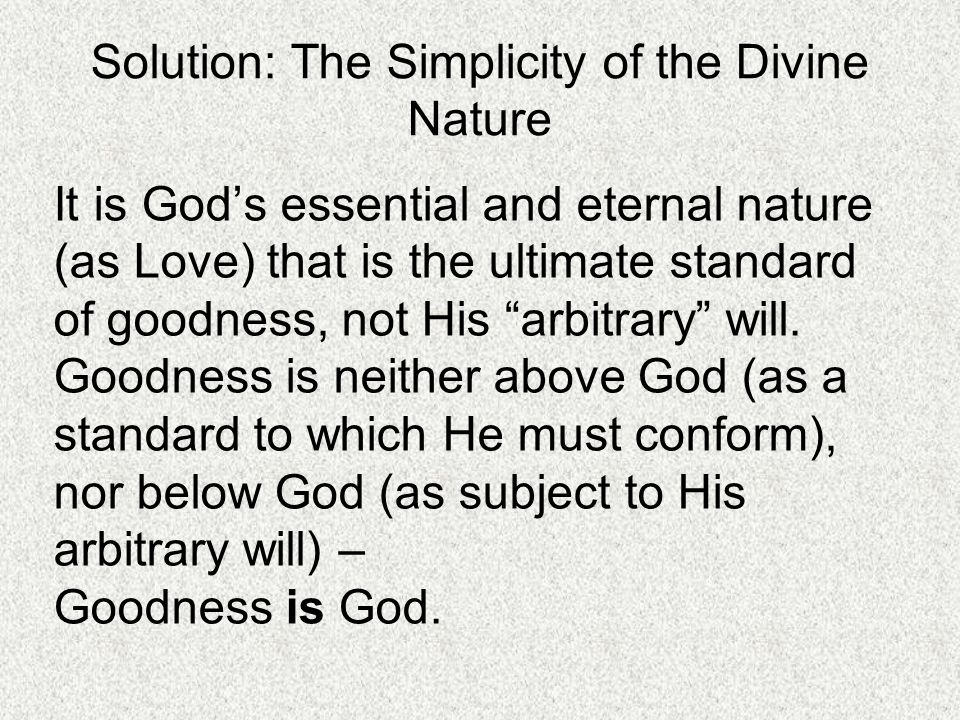 Solution: The Simplicity of the Divine Nature It is God's essential and eternal nature (as Love) that is the ultimate standard of goodness, not His arbitrary will.