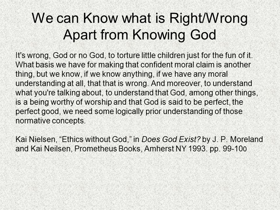 We can Know what is Right/Wrong Apart from Knowing God It s wrong, God or no God, to torture little children just for the fun of it.